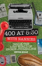 Four Hundred Words at Five-Thirty with 'Nannies': Inside the Lost World of Sports Journalism by Peter Bills