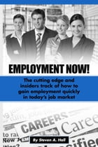 Employment Now!: The Cutting Edge and Insiders Track of How to Gain Employment Quickly! by Steve Hall