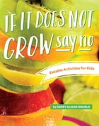 If It Does Not Grow Say No; Eatable Activities for Kids by KERRY ALISON WEKELO