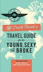 Off Track Planet's Travel Guide for the Young, Sexy, and Broke by Editors of Off Track Planet