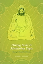 Diving Seals and Meditating Yogis: Strategic Metabolic Retreats by Robert Elsner