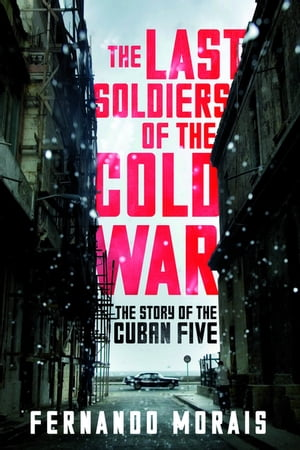 The Last Soldiers of the Cold War The Story of the Cuban Five
