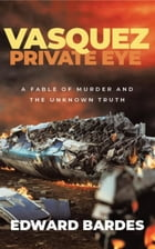 Vasquez Private Eye: A Fable of Murder and the Unknown Truth by Edward Bardes