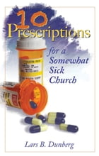 Ten Prescriptions For A Somewhat Sick Church by Lars B. Dunberg