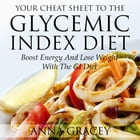 Your Cheat Sheet To The Glycemic Index Diet: Boost Energy And Lose Weight With The GI Diet by Anna Gracey