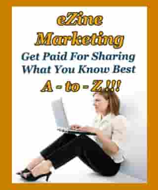 Ezine Marketing A to Z: Get Paid for Sharing What You Know Best
