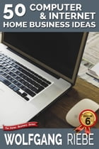 50 Computer & Internet Home Business Ideas by Wolfgang Riebe