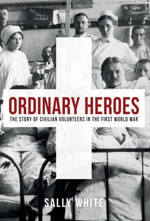 Ordinary Heroes: The Story of Civilian Volunteers in the First World War