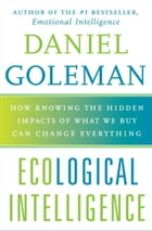 Ecological Intelligence: How Knowing the Hidden Impacts of What We Buy Can Change Everything by Daniel Goleman