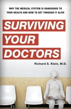 Surviving Your Doctors: Why the Medical System is Dangerous to Your Health and How to Get Through…