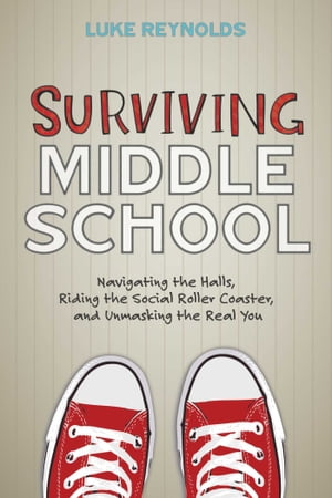 Surviving Middle School Navigating the Halls,  Riding the Social Roller Coaster,  and Unmasking the Real You