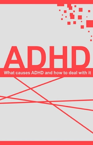 Understanding ADHD: What causes ADHD and how to deal with it