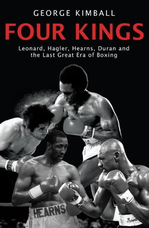 Four Kings Leonard,  Hagler,  Hearns,  Duran and the Last Great Era of Boxing