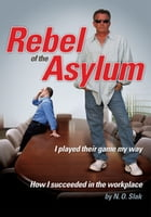 Rebel of the Asylum: I played their game my way by N. O. Slak