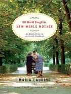 Old World Daughter, New World Mother: An Education in Love and Freedom by Maria Laurino