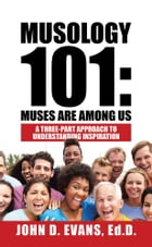 Musology 101: Muses Are Among Us: A Three-Part Approach to Understanding Inspiration by John Evans