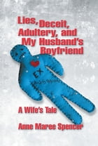 Lies, Deceit, Adultery, and My Husband's Boyfriend by Anne Maree Spencer