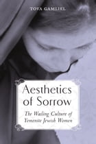 Aesthetics of Sorrow: The Wailing Culture of Yemenite Jewish Women by Tova Gamliel