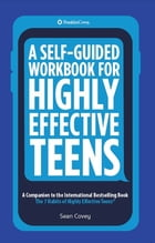 A Self-Guided Workbook for Highly Effective Teens: A Companion to the Best Selling 7 Habits of Highly Effective Teens by Sean Covey