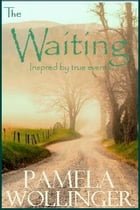 The Waiting: Inspired by true events. by Pamela Wollinger