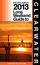 Delaplaine's 2013 Long Weekend Guide to Clearwater by Andrew Delaplaine