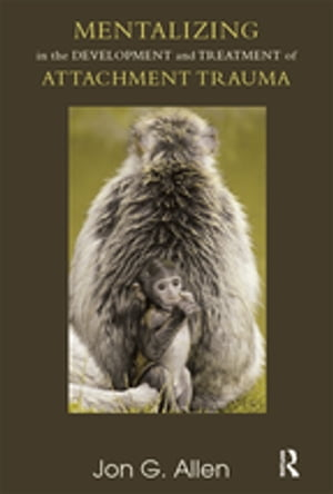Mentalizing in the Development and Treatment of Attachment Trauma by Jon G. Allen