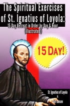 The Spiritual Exercises of St. Ignatius of Loyola:: 15 Day Retreat in Order by Day and Hour (illustrated) by St. Ignatius of Loyola