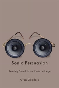 Sonic Persuasion: Reading Sound in the Recorded Age