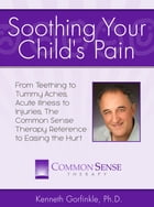 Soothing Your Child's Pain: From Teething to Tummy Aches, Acute Illness to Injuries, The Common Sense Therapy Reference to Easin by Kenneth Gorfinkle, Ph.D.