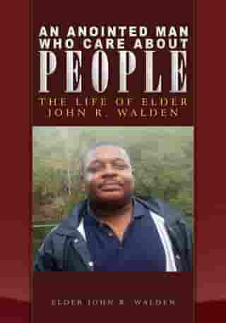 An Anointed Man Who Care About People: The Life of Elder John R. Walden
