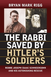 The Rabbi Saved by Hitler's Soldiers: Rebbe Joseph Isaac Schneersohn and His Astonishing Rescue