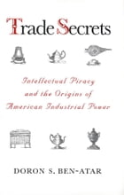 Trade Secrets: Intellectual Piracy and the Origins of American Industrial Power by Professor Doron S. Ben-Atar