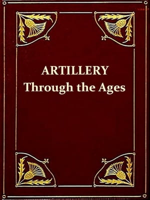Artillery through the Ages [Illustrated] A Short Illustrated History of Cannon, Emphasizing Types Used in America