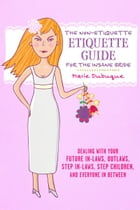 The Non-Etiquette Etiquette Guide for the Insane Bride: Dealing With Your Future In-Laws, Outlaws, Step In-Laws, Step Children, And Everyone In Betwee by Marie Dubuque