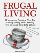 Frugal Living: 37 Amazing Practical Tips For Saving Money and Learning How to Make Your Life Simple by Randall Black
