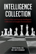 Intelligence Collection: How To Plan and Execute Intelligence Collection In Complex Environments by Wayne Michael Hall