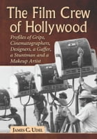 The Film Crew of Hollywood: Profiles of Grips, Cinematographers, Designers, a Gaffer, a Stuntman and a Makeup Artist by James C. Udel