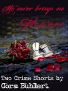 He never brings me flowers...: Two Crime Shorts by Cora Buhlert