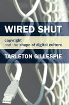 Wired Shut: Copyright and the Shape of Digital Culture by Tarleton Gillespie