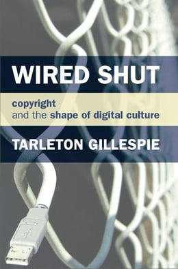 Book Wired Shut: Copyright and the Shape of Digital Culture by Tarleton Gillespie
