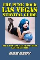 The Punk Rock Las Vegas Survival Guide: Beer, Bowling and Debauchery Las Vegas Style by Bob Oedy