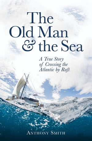 The Old Man and the Sea A True Story of Crossing the Atlantic by Raft