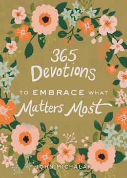 Book 365 Devotions to Embrace What Matters Most by John Michalak