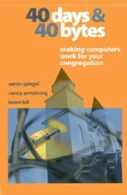 40 Days and 40 Bytes: Making Computers Work for Your Congregation by Aaron Spiegel