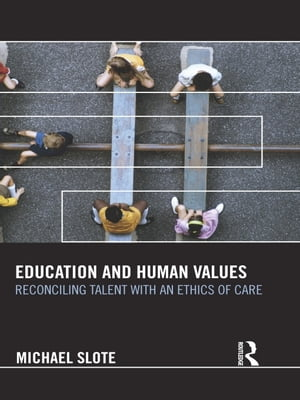 Education and Human Values Reconciling Talent with an Ethics of Care