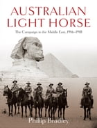Australian Light Horse: The campaign in the Middle East, 1916-1918 by Phillip Bradley