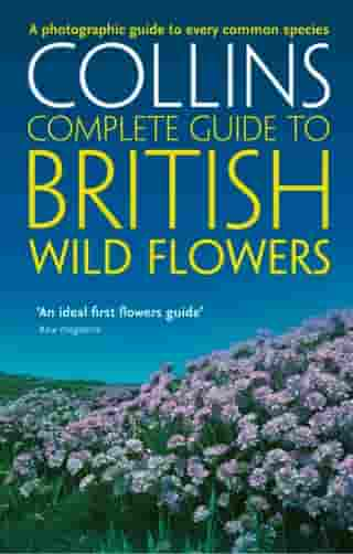 British Wild Flowers: A photographic guide to every common species (Collins Complete Guide) by Paul Sterry