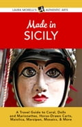 Made in Sicily: A Travel Guide to Coral, Dolls and Marionettes, Horse-Drawn Carts, Maiolica, Marzipan, Mosaics, & More