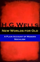 New Worlds for Old - A Plain Account of Modern Socialism (The original unabridged edition) by H. G. Wells