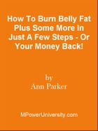 How To Burn Belly Fat Plus Some More In Just A Few Steps - Or Your Money Back! by Editorial Team Of MPowerUniversity.com